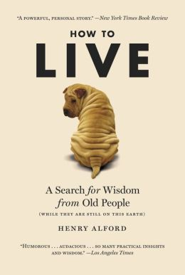 How to Live: A Search for Wisdom from Old People (While They Are Still on This Earth)