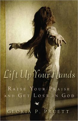 Lift up Your Hands: Raise Your Praise and Get Lost in God