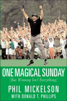 One Magical Sunday: (But Winning Isn't Everything) Phil Mickelson and Donald T. Phillips