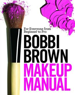Bobbi Brown Makeup Manual: For Everyone from Beginner to Pro
