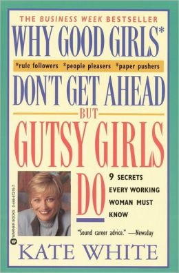 Why Good Girls Don't Get Ahead But Gutsy Girls Do: Nine Secrets Every Career Woman Must Know