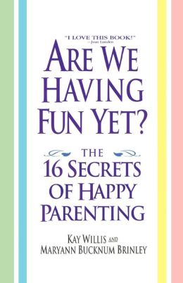 Are We Having Fun Yet? The 16 Secrets Of Happy Parenting