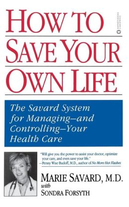 How to Save Your Own Life: The Savard System for Managing and Controlling Your Health Care