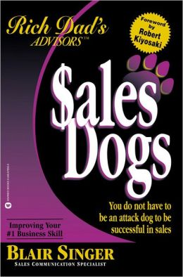 Sales Dogs: You Do Not Have to Be an Attack Dog to Be Successful in Sales (Rich Dad's Advisors Series)