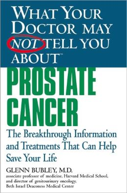 What Your Doctor May Not Tell You about Prostate Cancer: The Breakthrough Information and Treatments That Can Help Save Your Life