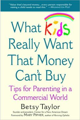 What Kids Really Want That Money Can't Buy: Tips for Parenting in a Commercial World