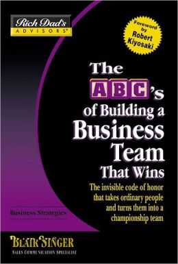 The ABC's of Building a Business Team That Wins: The Invisible Code of Honor That Takes Ordinary People and Turns Them into a Championship Team (Rich Dad's Advisors Series)