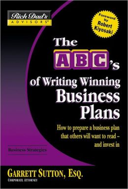 The ABC's of Writing Winning Business Plans: How to Prepare a Business Plan That Others Will Want to Read--and Invest In (Rich Dad's Advisors Series)