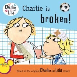 Charlie Is Broken! (Charlie and Lola Series)
