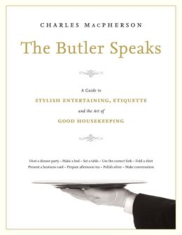 The Butler Speaks: A Return to Proper Etiquette, Stylish Entertaining, and the Art of Good Housekeeping