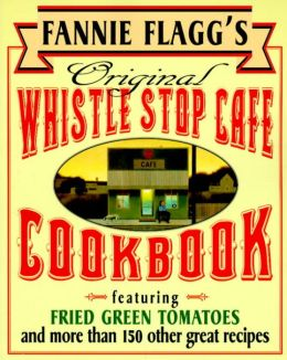 Fannie Flagg's Original Whistle Stop Cafe Cookbook: Featuring Fried Green Tomatoes, Southern Barbecue, Banana Split Cake, and Many Other Great Recipes