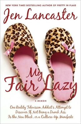 My Fair Lazy: One Reality Television Addict's Attempt to Discover If Not Being a Dumb Ass Is the New Black, or A Culture-up Manifesto