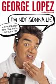 Book Cover Image. Title: I'm Not Gonna Lie:  And Other Lies You Tell When You Turn 50, Author: George Lopez
