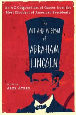 The Wit and Wisdom of Abraham Lincoln: An A-Z Compendium of Quotes from the Most Eloquent of American Presidents