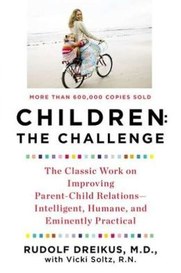 Children: The Challenge: The Classic Work on Improving Parent-Child Relations--Intelligent, Humane, and Eminently Practical