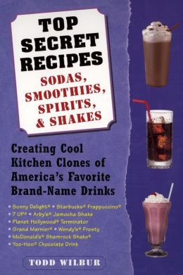 Top Secret Recipes--Sodas, Smoothies, Spirits, & Shakes: Creating Cool Kitchen Clones of America's Favorite Brand-Name Drinks