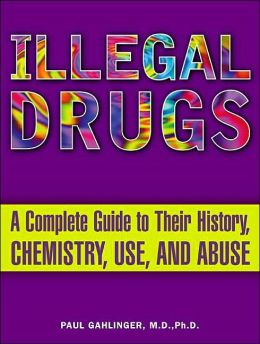 Illegal Drugs: A Complete Guide to Their History, Chemistry, Use and Abuse
