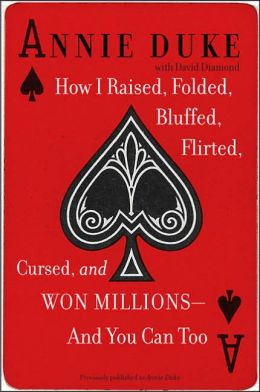 How I Raised, Folded, Bluffed, Flirted, Cursed, and Won Millions - and You Can Too