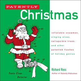Patently Christmas: Inflatable Snowmen, Singing Elves, Collapsible Trees, and Other Patented Flashes of Holiday Genius