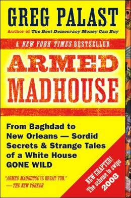 Armed Madhouse: From Baghdad to New Orleans--Sordid Secrets and Strange Tales of a White House Gone Wild