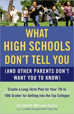 What High Schools Don't Tell You (and Other Parents Don't Want You to Know): Create a Long-Term Plan for Your 7th to 10th Grader for Getting Into the Top Colleges