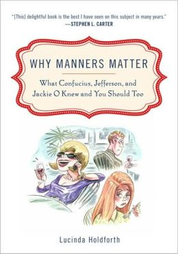 Why Manners Matter: What Confucius, Jefferson, and Jackie O Knew and You ShouldToo