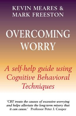 Overcoming Worry: A Self-Help Guide Using Cognitive Behavioral Techniques