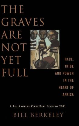 The Graves Are Not Yet Full: Race, Tribe, and Power in the Heart of Africa