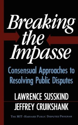 Breaking the Impasse; Consensual Approaches to Resolving Public Disputes