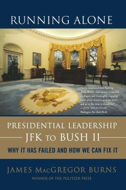 Running Alone: Presidential Leadership from JFK to Bush II---Why It Has Failed and How We Can Fix It