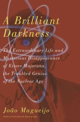 A Brilliant Darkness: The Extraordinary Life and Mysterious Disappearance of Ettore Majorana, the Troubled Genius of the Nuclear Age