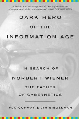 Dark Hero of the Information Age: In Search of Norbert Wiener, the Father of Cybernetics