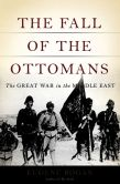 Book Cover Image. Title: The Fall of the Ottomans:  The Great War in the Middle East, Author: Eugene Rogan