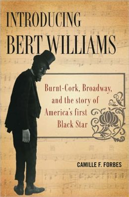 Introducing Bert Williams: Burnt-Cork, Broadway, and the Story of America's First Black Star