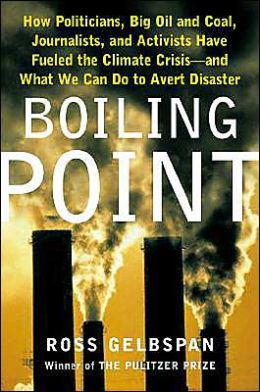 Boiling Point: How Politicians, Big Oil and Coal, Journalists and Activists Are Fueling the Climate Crisis--and What We Can Do to Avert Disaster