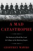 Book Cover Image. Title: A Mad Catastrophe:  The Outbreak of World War I and the Collapse of the Habsburg Empire, Author: Geoffrey Wawro