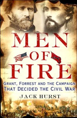 Men of Fire: Grant, Forrest, and the Campaign That Decided the Civil War Jack Hurst