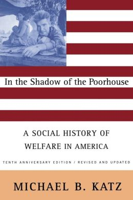 In the Shadow of the Poorhouse: A Social History of Welfare in America