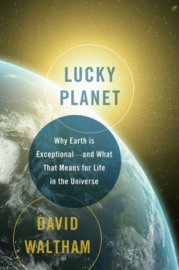 Lucky Planet: Why Earth is Exceptional...And What That Means For Life In The Universe