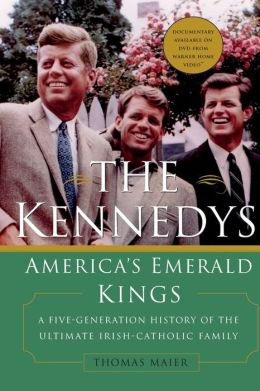 The Kennedys: America's Emerald Kings: A Five-Generation History of the Ultimate Irish-Catholic Family