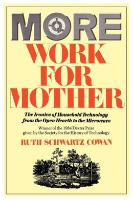More Work for Mother: The Ironies of Household Technology from the Open Hearth to the Microwave
