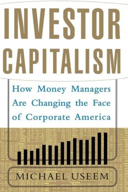 Investor Capitalism: How Money Managers Are Changing the Face of Corporate America