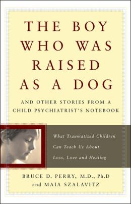 The Boy Who Was Raised as a Dog: And Other Stories from a Child Psychiatrist's Notebook: What Traumatized Children Can Teach Us About Loss, Love, and Healing