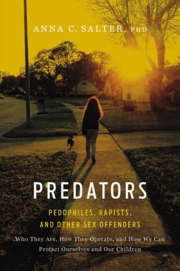 Predators: Pedophiles, Rapists, and Other Sex Offenders: Who They Are, How They Operate, and How We Can Protect Ourselves and Our Children