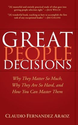 Great People Decisions: Why They Matter So Much, Why They are So Hard, and How You Can Master Them