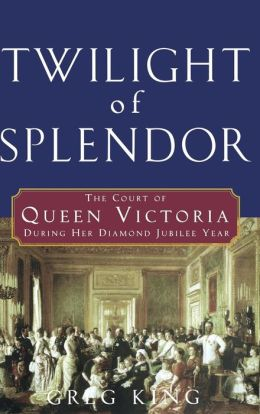 Twilight of Splendor: The Court of Queen Victoria During Her Diamond Jubilee Year