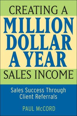 Creating a Million Dollar a Year Sales Income: Sales Success through Client Referrals