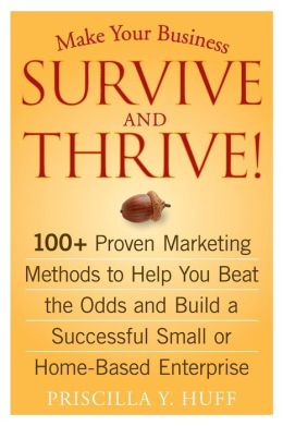 Make Your Business Survive and Thrive! 100+ Proven Marketing Methods to Help You Beat the Odds and Build a Successful Small or Home-Based Enterprise