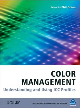 Color Management: Understanding and Using ICC Profiles (Wiley-IS&T Series in Imaging Science and Technology Series)