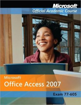 Microsoft Office Access 2007, Exam 77-605, with Student CD-ROM and Six-Month Office Trial CD-ROM